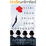 Steal Your Skills from Corporate: Use Your Professional Talents to Become an Independent Contractor