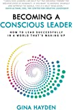 Becoming A Conscious Leader: How To Lead Successfully In A World That's Waking Up
