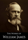 The Works of William James: The Principles of Psychology, Varieties of Religious Experience, Pragmatism, The Meaning of Truth, A Pluralistic Universe, ... (10 Books With Active Table of Contents)