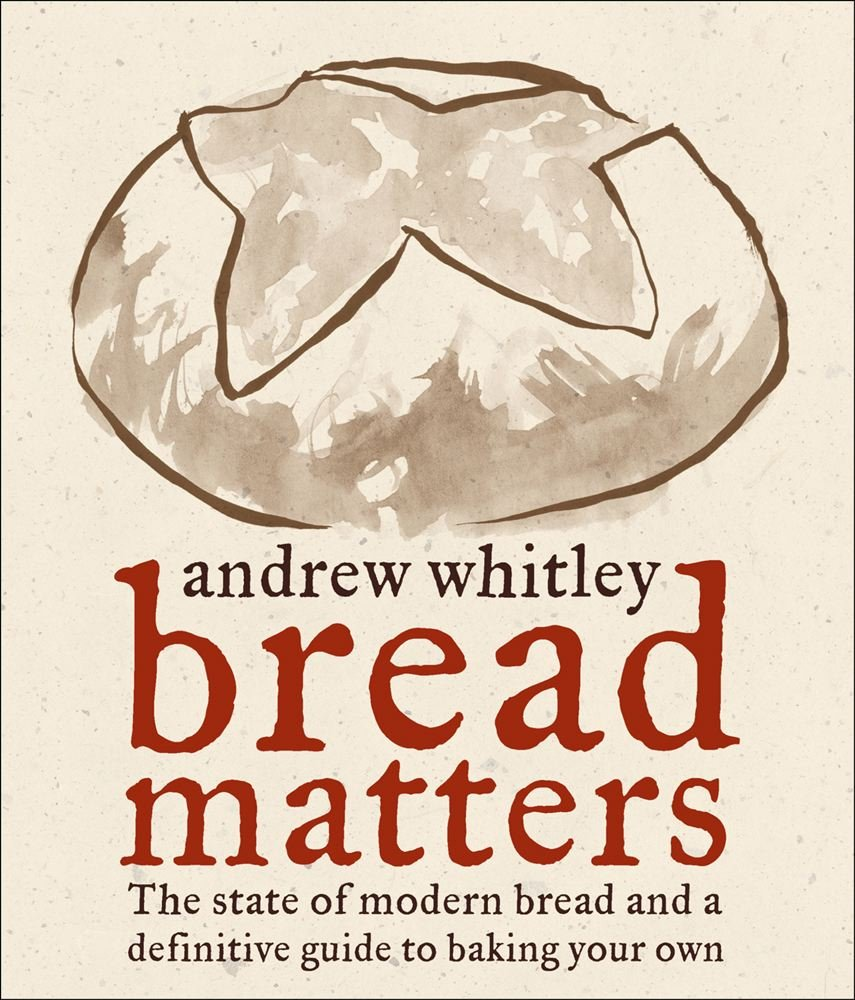 Bread Matters The State Of Modern Bread And A Definitive Guide To