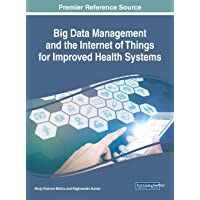 Handbook of Research on Big Data Management and the Internet of Things for Improved Health Systems (Advances in Healthcare Information Systems and Administration)