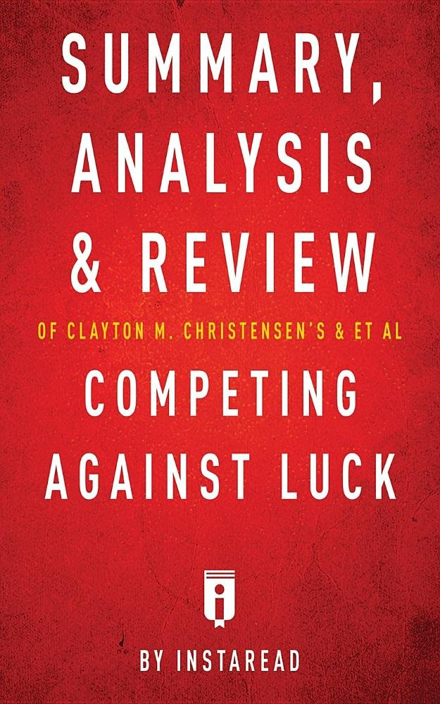 Summary, Analysis and Review of Clayton M. Christensen's and et al Competing Against Luck by Instaread pdf
