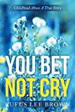 """""""You Bet Not Cry"""": Childhood Abuse A True Story (English Edition)"""