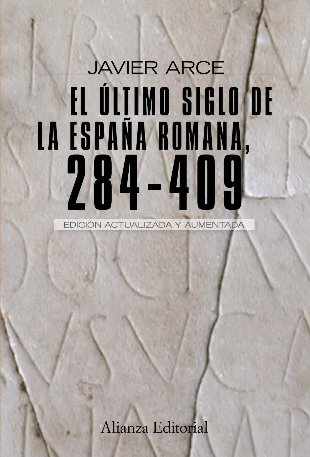 El último siglo de la España romana 284-409 : Segunda edición revisada y aumentada Alianza Ensayo: Amazon.es: Arce, Javier: Libros