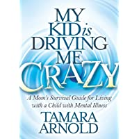 My Kid is Driving Me Crazy: A Mom's Survival Guide for Living with a Child with...