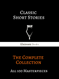 Classic Short Stories: The Complete Collection: All 100 Masterpieces