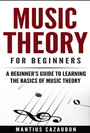 Music Theory For Beginners: A Beginner�s Guide To Learning The Basics Of Music Theory