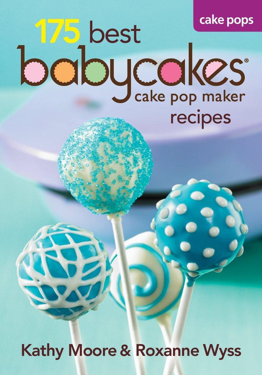 175 Best Babycakes Cake Pop Maker Recipes by Robert Rose