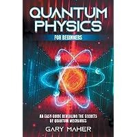 Quantum Physics for Beginners: An Easy Guide Revealing the Secrets of Quantum Mechanics