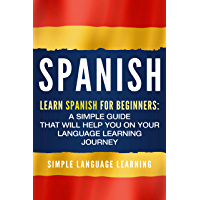 Spanish: Learn Spanish for Beginners: A Simple Guide that Will Help You on Your Language Learning Journey (English Edition)
