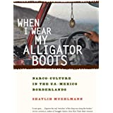 When I Wear My Alligator Boots: Narco-Culture in the U.S. Mexico Borderlands (Volume 33) (California Series in Public Anthrop