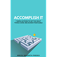 Accomplish It: 7 Simple Actions To Get the Right Things Done and Achieve Your Goals