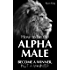 Alpha Male: How To Be The Alpha Male - Become a WINNER, not a Whiner: How to Attract Women, Become More Confident and Achieve Super Success