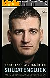 Soldatenglück: Mein Leben nach dem Überleben