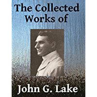 The Collected Works of John G. Lake