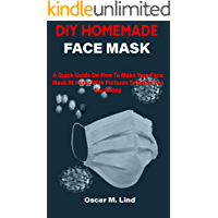 DIY HOMEMADE FACE MASK: A Quick Guide On How To Make Your Face Mask At Home With Pictures To Guide You Each Step