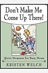 Don't Make Me Come Up There!: Quiet Moments for Busy Moms Kindle Edition