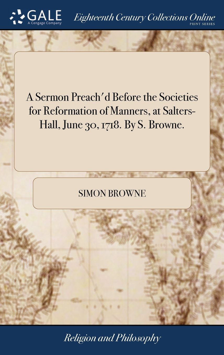 Read Online A Sermon Preach'd Before the Societies for Reformation of Manners, at Salters-Hall, June 30, 1718. by S. Browne. pdf
