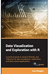 Data Visualization and Exploration with R: A practical guide to using R, RStudio, and Tidyverse for data visualization, exploration, and data science applications Kindle Edition