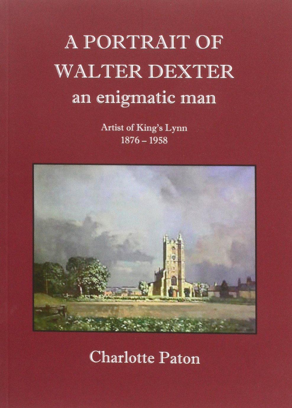 A Portrait of Walter Dexter an Enigmatic Man: Artist of King's Lynn 1876 - 1958 PDF