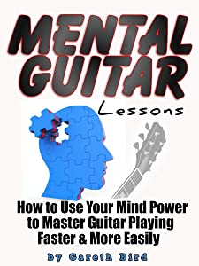 Mental Guitar Lessons: How to Use Your Mind Power to Master Guitar Playing Faster & More Easily
