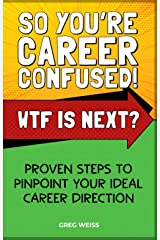 SO YOU'RE CAREER CONFUSED! WTF IS NEXT?: PROVEN STEPS TO PINPOINT YOUR IDEAL CAREER DIRECTION Kindle Edition
