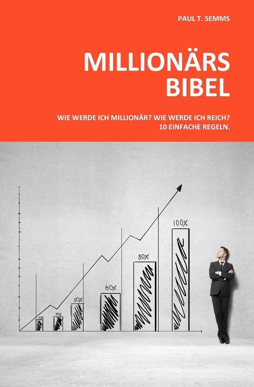 Millionaers-Bibel: Wie werde ich Millionaer? Wie werde ich reich? 10 einfache Regeln.