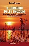 Il coraggio delle emozioni. Energie per la vita, la comunicazione e la crescita personale: Energie per la vita, la comunicazione e la crescita personale