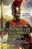 I grandi condottieri che hanno cambiato la storia. Le imprese militari di cento straordinari generali