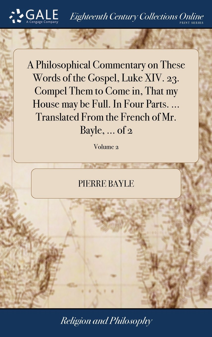 Read Online A Philosophical Commentary on These Words of the Gospel, Luke XIV. 23. Compel Them to Come In, That My House May Be Full. in Four Parts. ... Translated from the French of Mr. Bayle, ... of 2; Volume 2 ebook