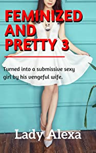 Feminized and Pretty 3: Turned into a submissive sexy girl by his vengeful wife (Femdom and Transgender)