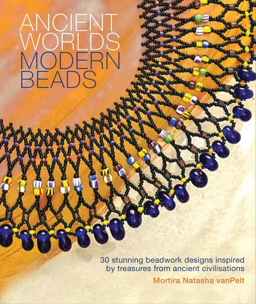 Ancient Worlds Modern Beads: 30 Stunning Beadwork Designs Inspired ...