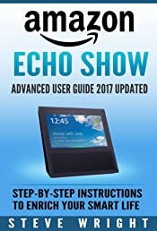 Amazon Echo Show: Amazon Echo Show: Advanced User Guide 2017 Updated: Step-By-Step Instructions To Enrich Your Smart Life (alexa, dot, echo amazon, echo user guide, amazon dot, echo dot user manual)