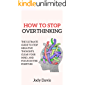 How to Stop Overthinking: The Ultimate Guide to Stop Negative Thoughts, Clear Your Mind, and Focus on the Positives…
