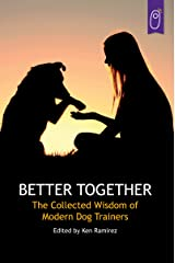 Better Together: The Collected Wisdom of Modern Dog Trainers Kindle Edition