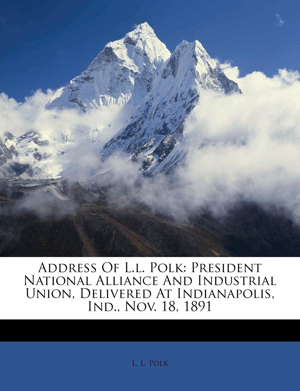 Read Online Address Of L.l. Polk: President National Alliance And Industrial Union, Delivered At Indianapolis, Ind., Nov. 18, 1891 pdf epub