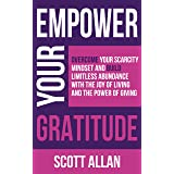 Empower Your Gratitude: Overcome Your Scarcity Mindset and Build Limitless Abundance with the Joy of Living and the Power of