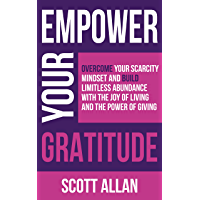 Empower Your Gratitude: Overcome Your Scarcity Mindset and Build Limitless Abundance with the Joy of Living and the…