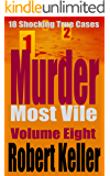 Murder Most Vile Volume 8: 18 Shocking True Crime Murder Cases