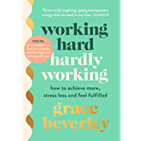 Working Hard, Hardly Working: How to achieve more, stress less and feel fulfilled: THE #1 SUNDAY TIMES BESTSELLER…