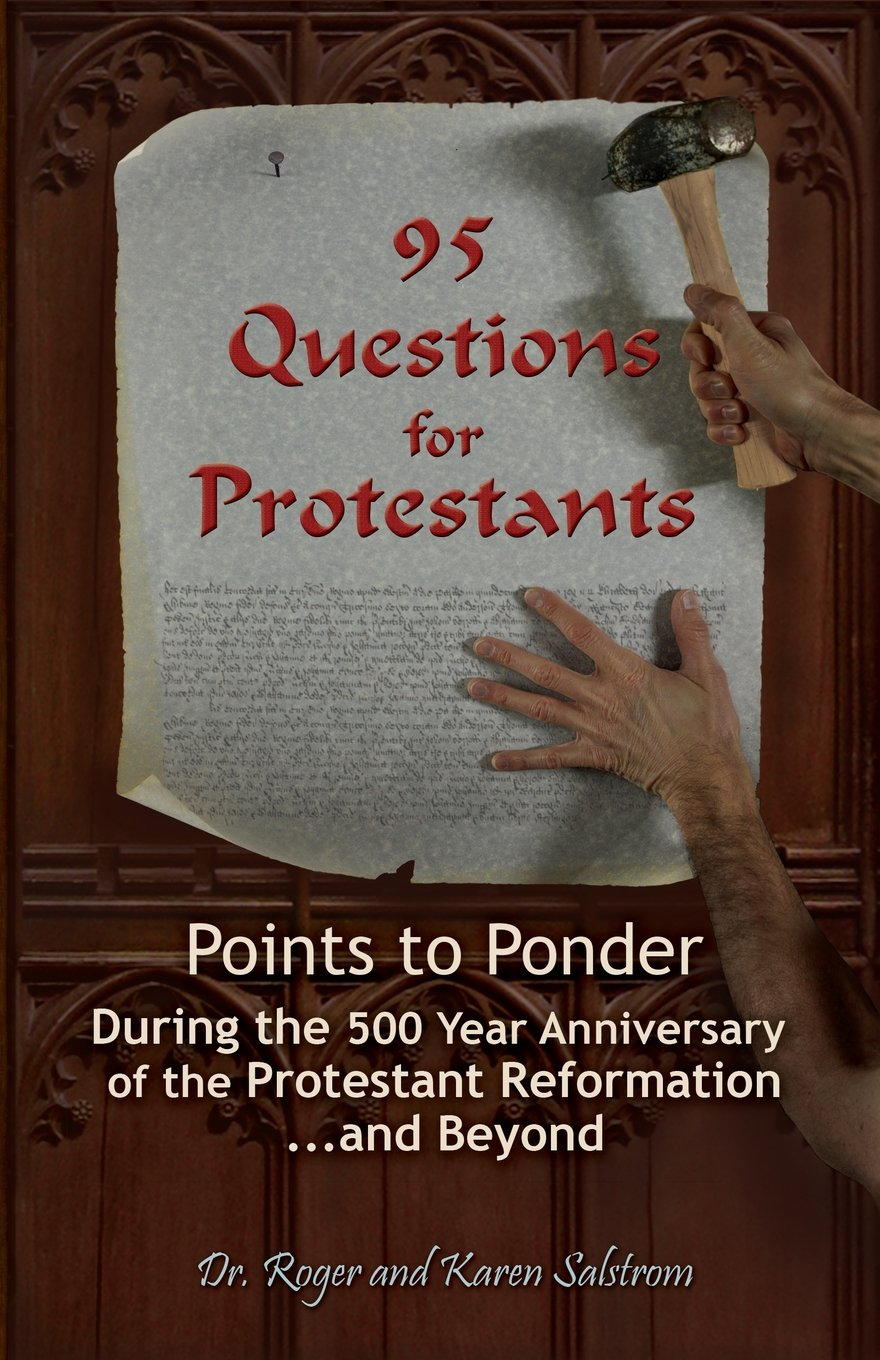 95 Questions For Protestants: Points To Ponder During The 500 Year  Anniversary Of The Protestant Reformationd Beyond: Dr Roger Salstrom,