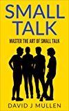 SMALL TALK;How to master the art of small talk. (How To Talk To Anyone,Conversation skills, Conversation starters,Charisma,Social Anxiety and Communication Skills Book 1)