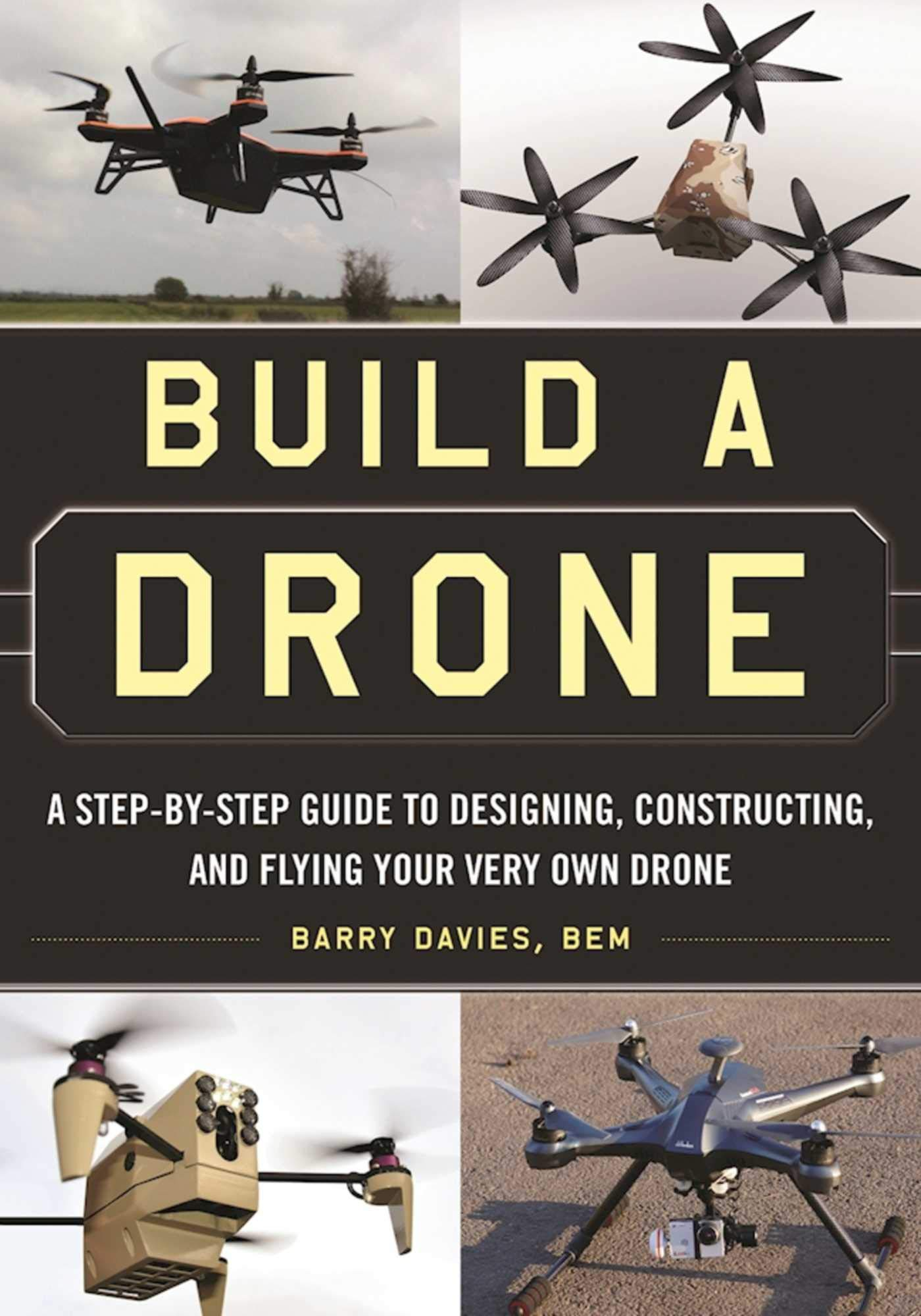 Build a Drone: A Step-By-Step Guide to Designing, Constructing ...