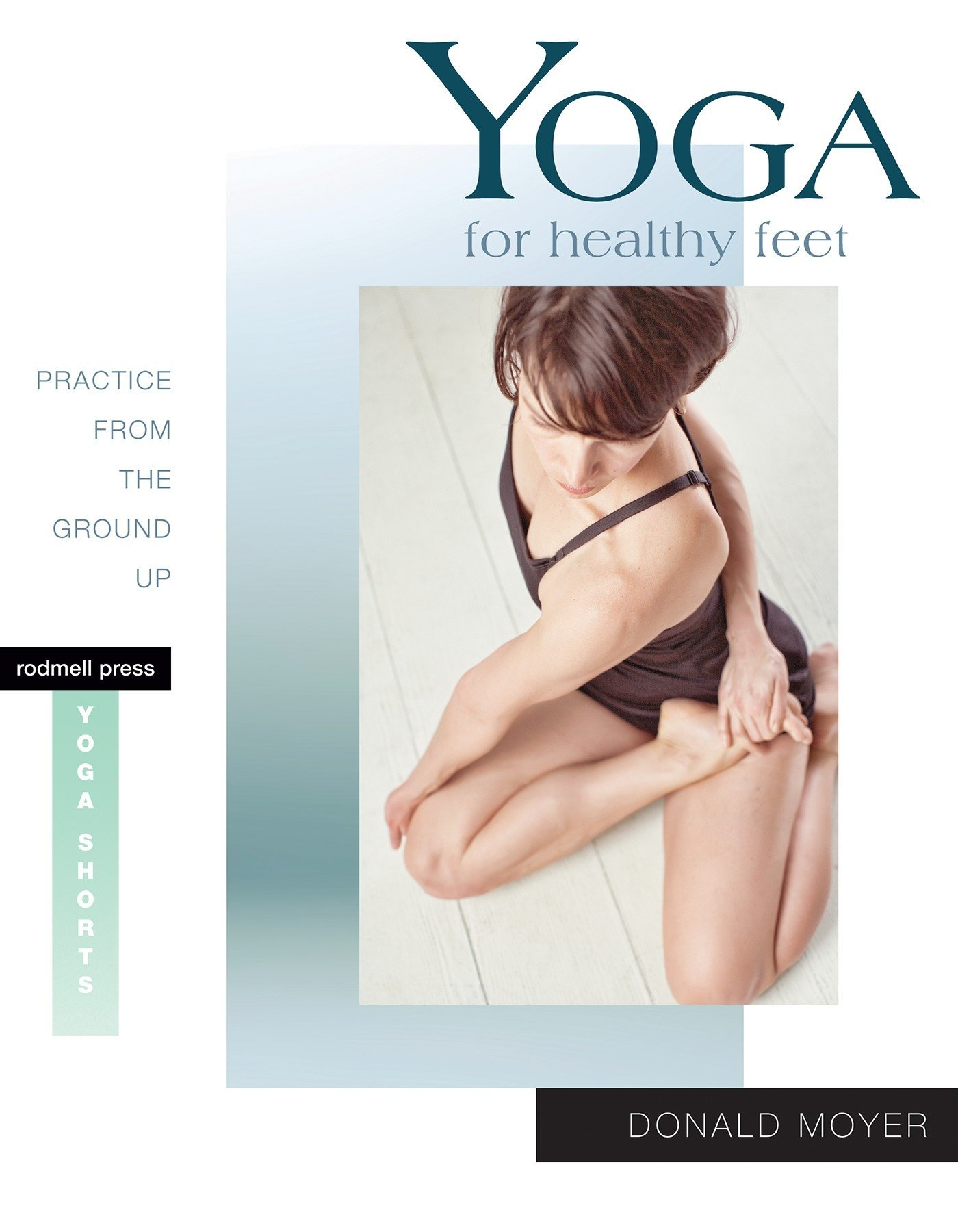 Yoga for Healthy Feet: Practice from the Ground Up Rodmell ...