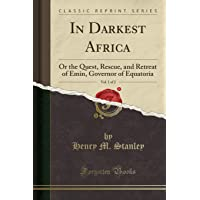 In Darkest Africa: Or the Quest, Rescue, and Retreat of Emin, Governor of Equatoria, Vol. 1 (Classic Reprint)