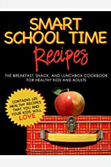 SMART SCHOOL TIME RECIPES: The Breakfast, Snack, and Lunchbox Cookbook for Healthy Kids and Adults Kindle Edition