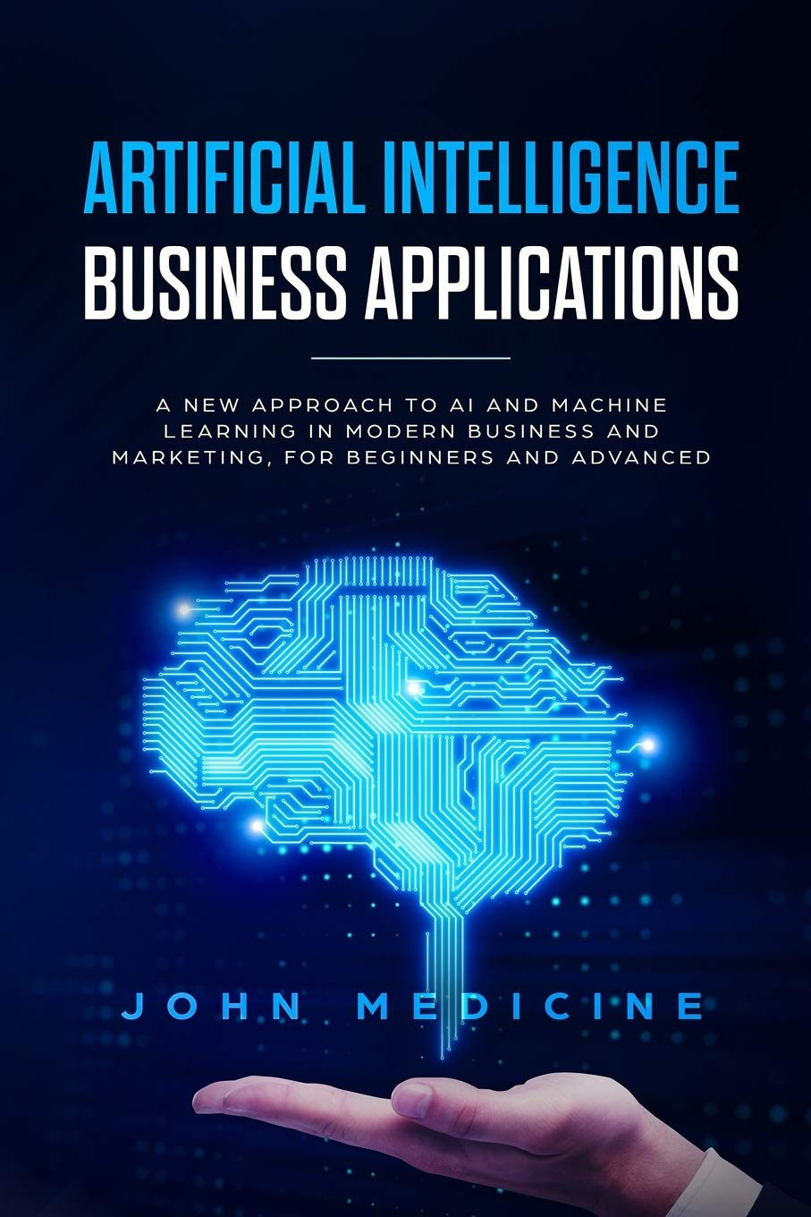 Artificial Intelligence Business Applications: A New Approach to AI and Machine Learning in Modern Business and Marketing for Beginners and Advanced