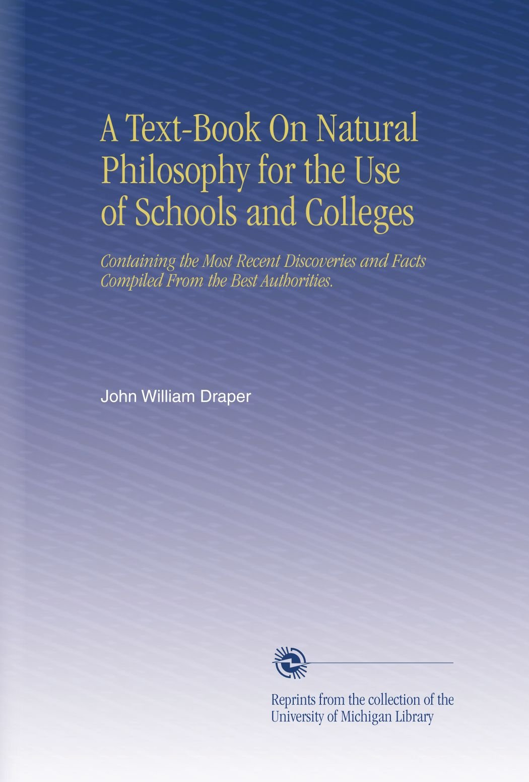 Read Online A Text-Book On Natural Philosophy for the Use of Schools and Colleges: Containing the Most Recent Discoveries and Facts Compiled From the Best Authorities. pdf epub