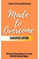 Made to Overcome - Caregivers Edition: Stories of Love and Resilience Kindle Edition