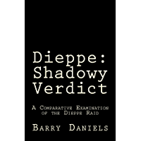 Dieppe: Shadowy Verdict: A Comparative Examination of the Dieppe Raid